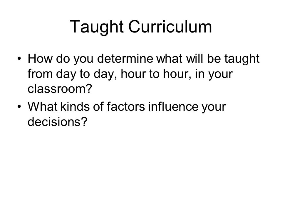 Taught Curriculum How do you determine what will be taught from day to day, hour to hour, in your classroom.