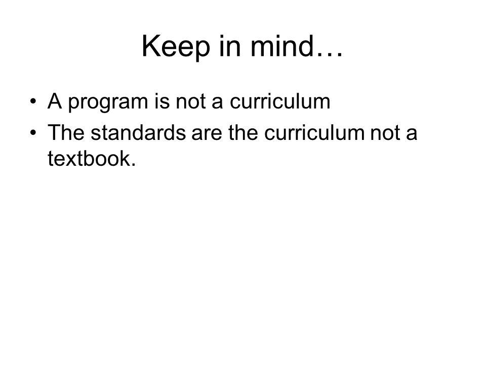 Keep in mind… A program is not a curriculum The standards are the curriculum not a textbook.