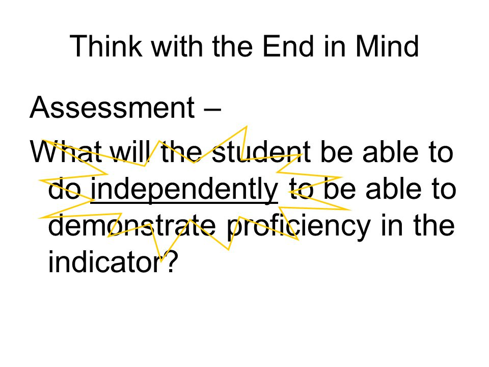 Think with the End in Mind Assessment – What will the student be able to do independently to be able to demonstrate proficiency in the indicator?