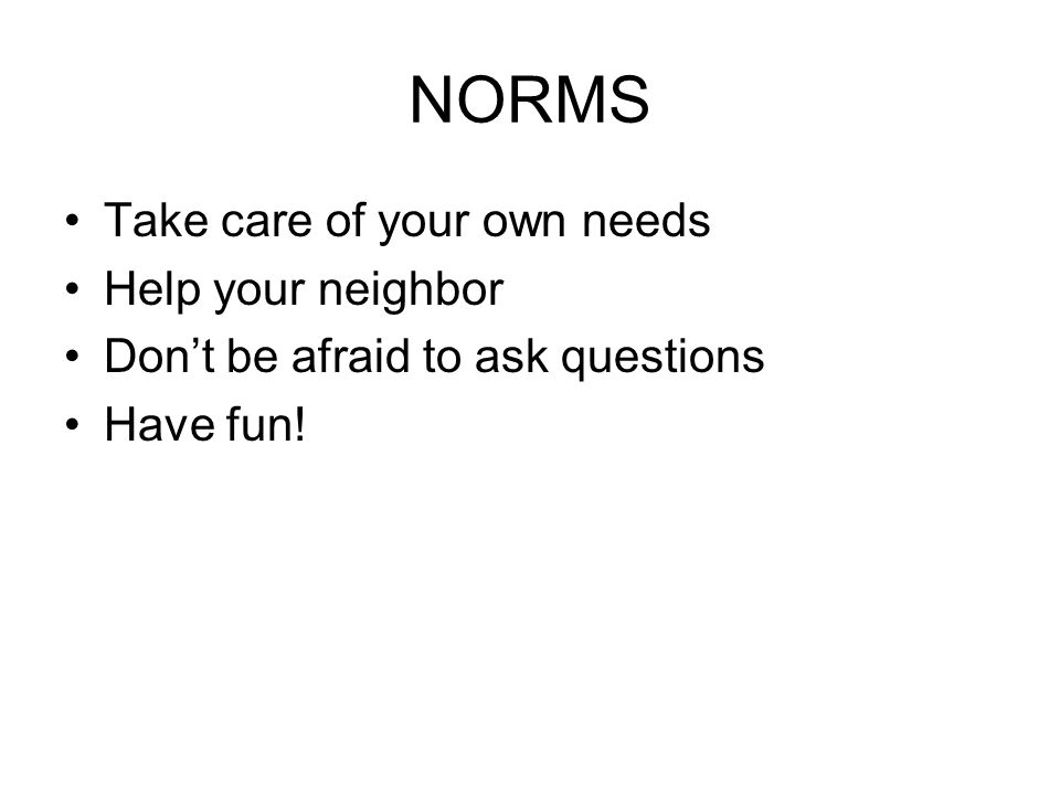 NORMS Take care of your own needs Help your neighbor Dont be afraid to ask questions Have fun!