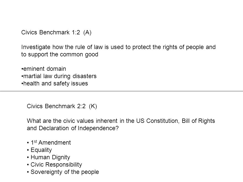 Civics Benchmark 1:2 (A) Investigate how the rule of law is used to protect the rights of people and to support the common good eminent domain martial law during disasters health and safety issues Civics Benchmark 2:2 (K) What are the civic values inherent in the US Constitution, Bill of Rights and Declaration of Independence.