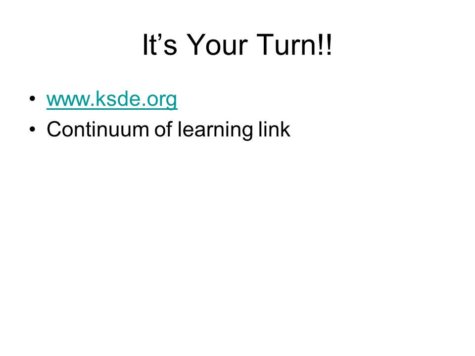 Its Your Turn!! www.ksde.org Continuum of learning link