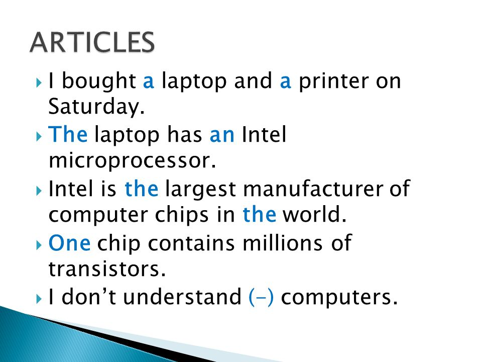I bought a laptop and a printer on Saturday. The laptop has an Intel microprocessor. Intel is the largest manufacturer of computer chips in the world.