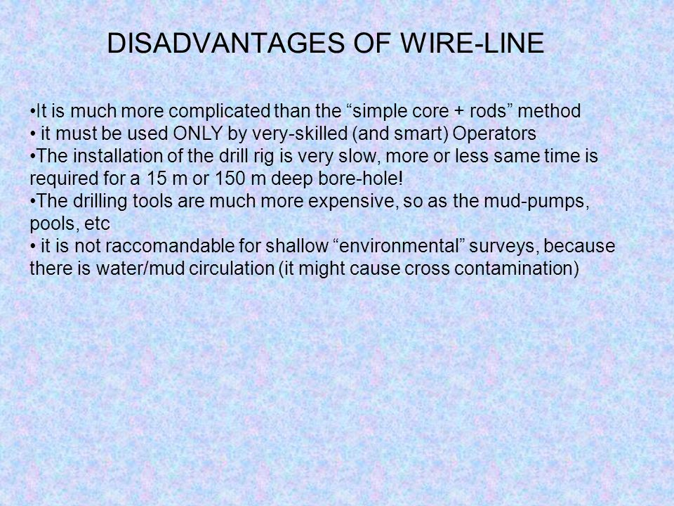 ADVANTAGES OF WIRE-LINE Quality speed of execution almost independent from depth Flexibility (wide choice of tools can be used: corebarrels, special t