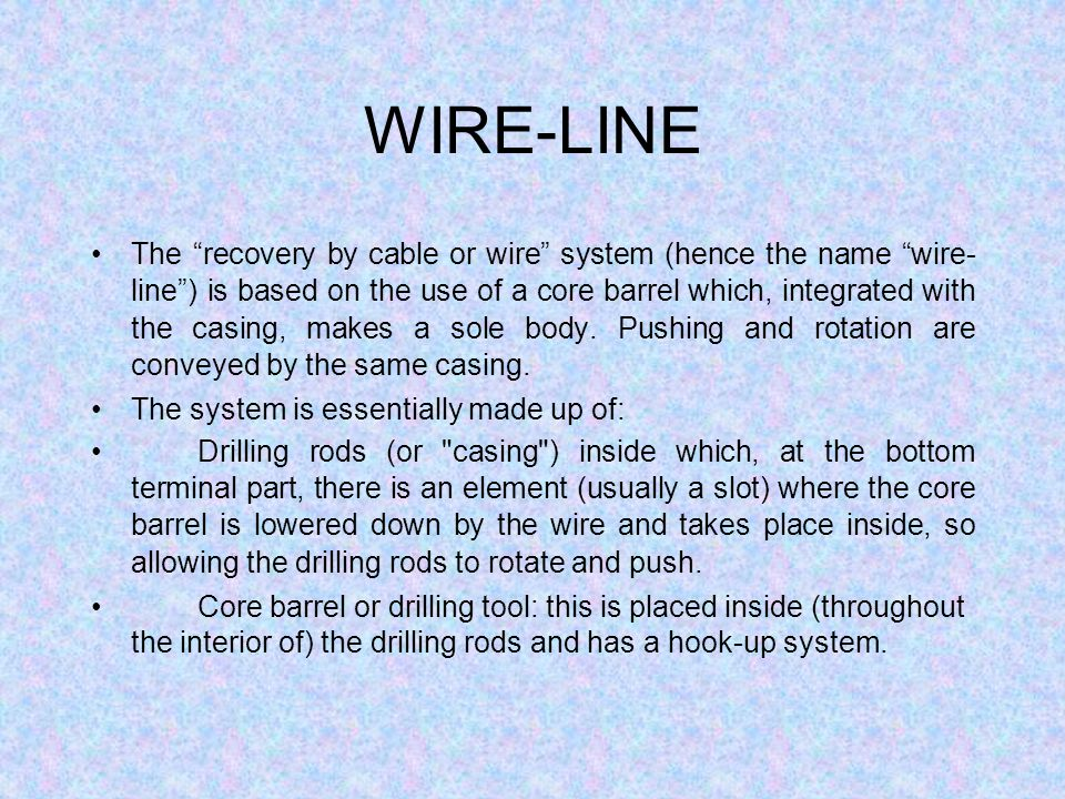 WIRE-LINE The recovery by cable or wire system (hence the name wire- line) is based on the use of a core barrel which, integrated with the casing, makes a sole body.