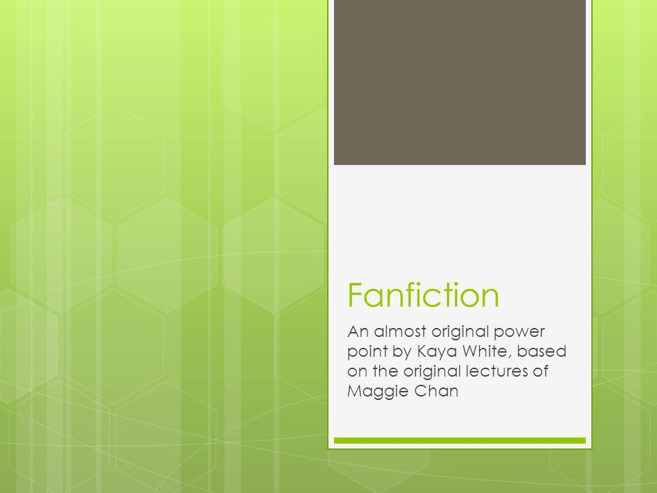 Fanfiction An almost original power point by Kaya White, based on the original lectures of Maggie Chan