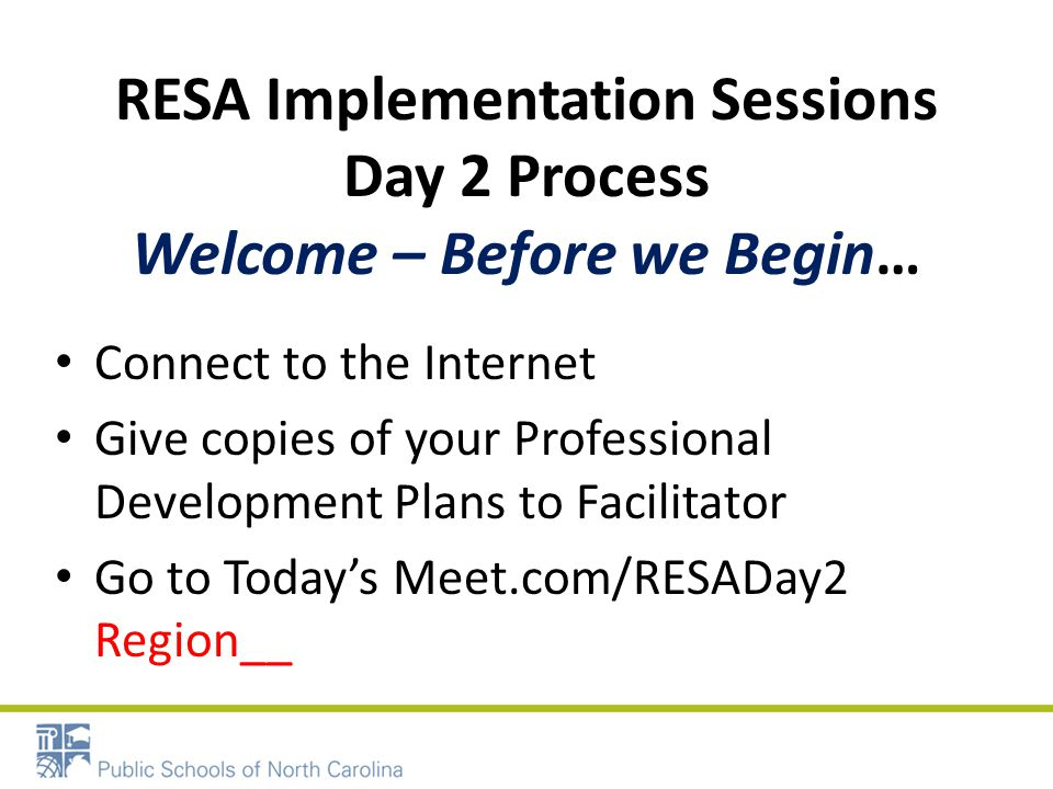 RESA Implementation Sessions Day 2 Process Welcome – Before we Begin… Connect to the Internet Give copies of your Professional Development Plans to Facilitator Go to Todays Meet.com/RESADay2 Region__