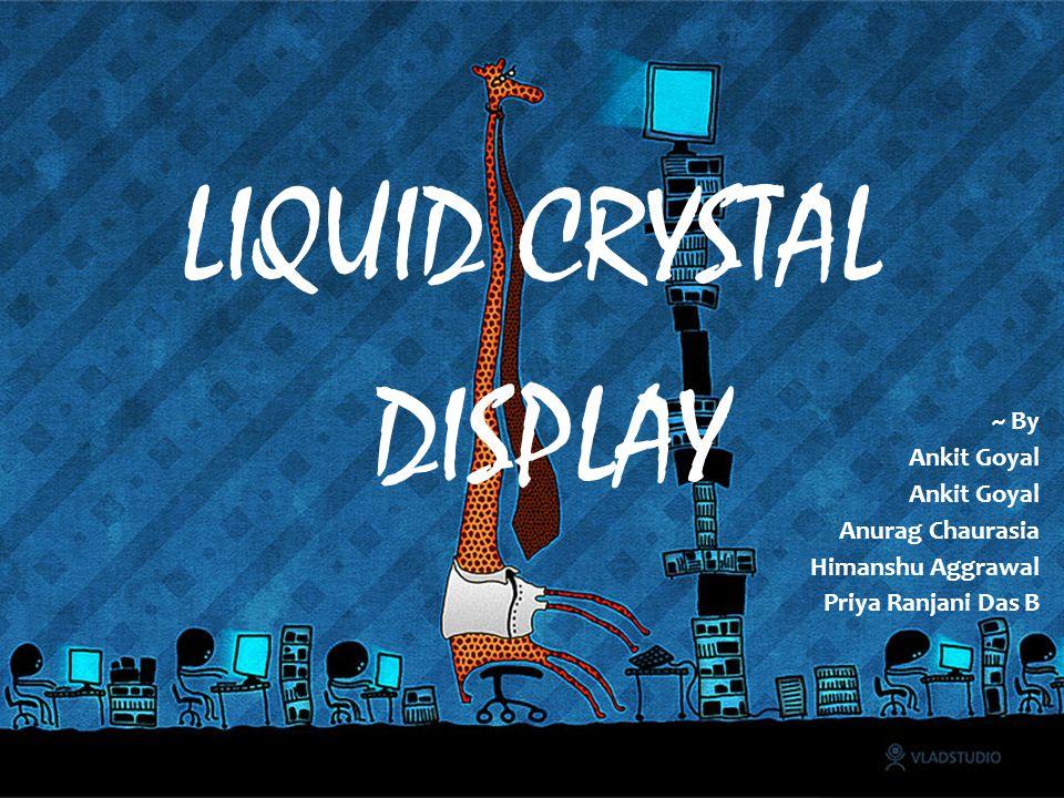 LIQUID CRYSTAL DISPLAY ~ By Ankit Goyal Anurag Chaurasia Himanshu Aggrawal Priya Ranjani Das B