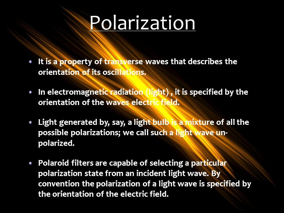Polarization It is a property of transverse waves that describes the orientation of its oscillations. In electromagnetic radiation (light), it is spec
