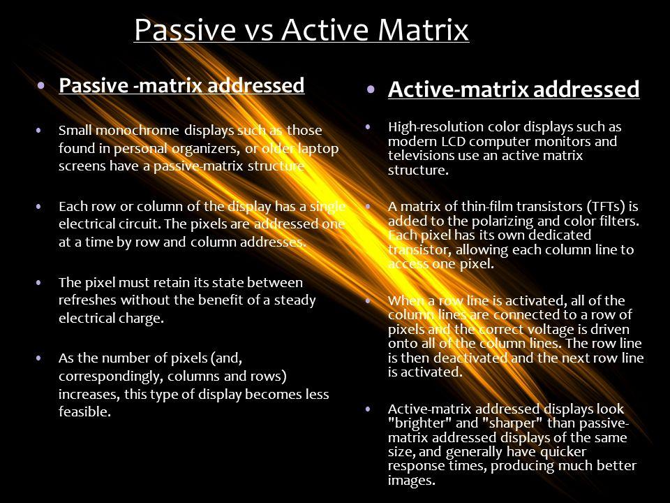 Passive vs Active Matrix Passive -matrix addressed Active-matrix addressed Small monochrome displays such as those found in personal organizers, or ol