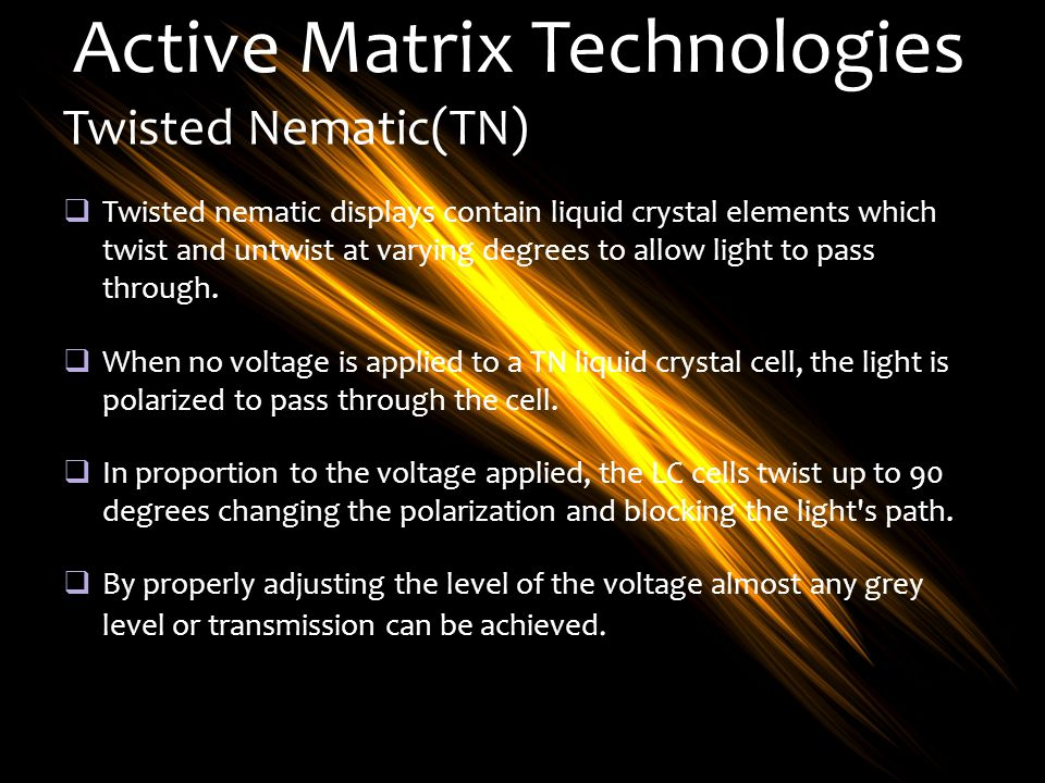 Active Matrix Technologies Twisted Nematic(TN) Twisted nematic displays contain liquid crystal elements which twist and untwist at varying degrees to