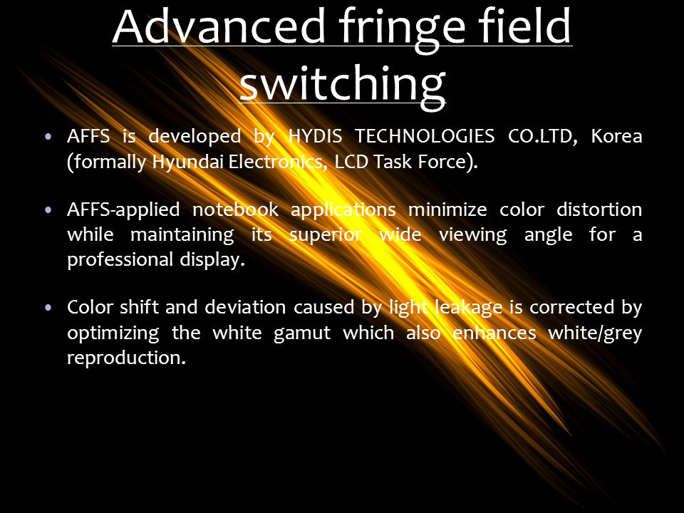 Advanced fringe field switching AFFS is developed by HYDIS TECHNOLOGIES CO.LTD, Korea (formally Hyundai Electronics, LCD Task Force). AFFS-applied not