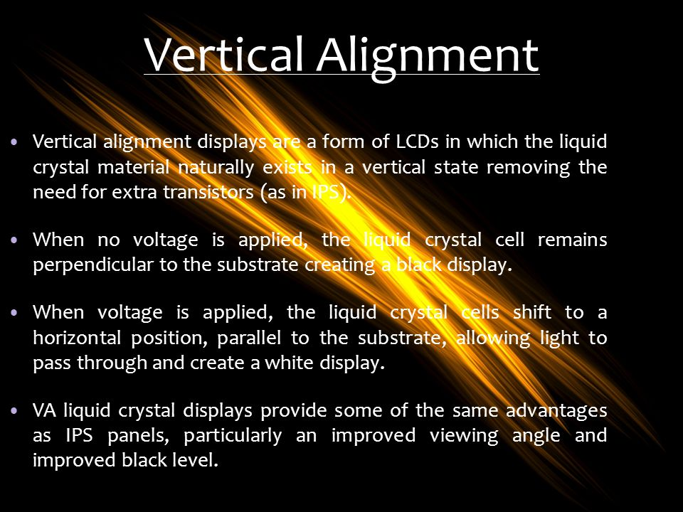 Vertical Alignment Vertical alignment displays are a form of LCDs in which the liquid crystal material naturally exists in a vertical state removing t