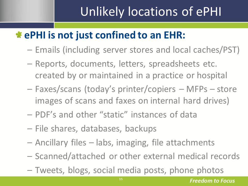 15 Unlikely locations of ePHI ePHI is not just confined to an EHR: –Emails (including server stores and local caches/PST) –Reports, documents, letters, spreadsheets etc.