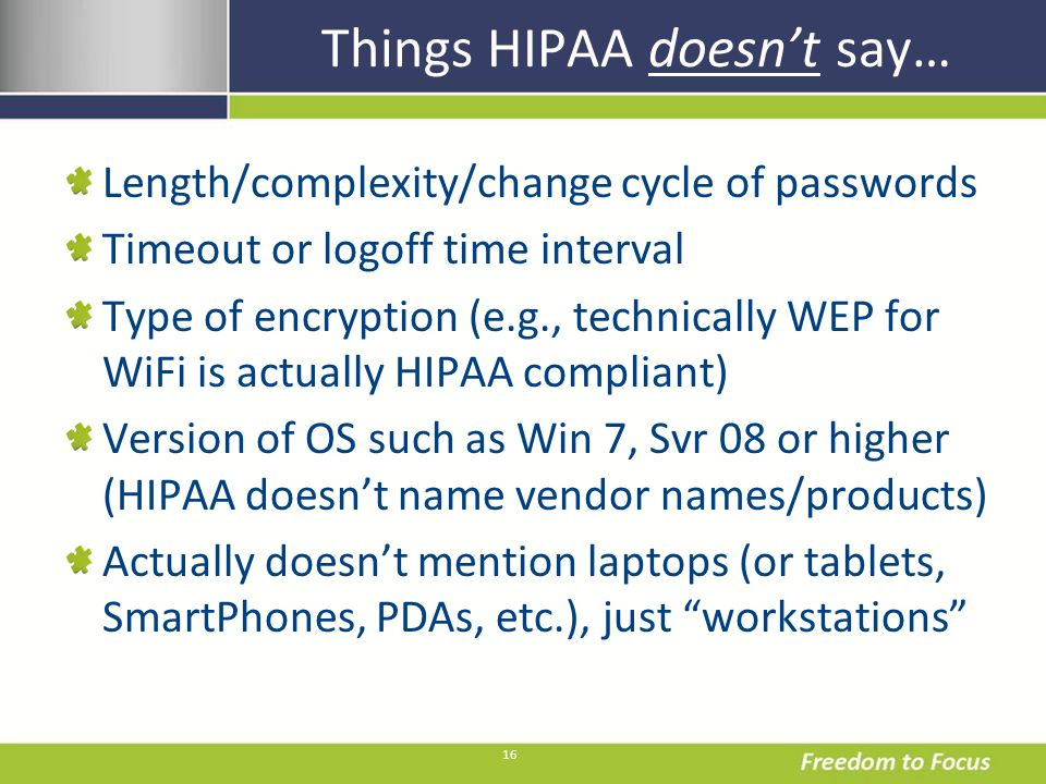 16 Things HIPAA doesnt say… Length/complexity/change cycle of passwords Timeout or logoff time interval Type of encryption (e.g., technically WEP for WiFi is actually HIPAA compliant) Version of OS such as Win 7, Svr 08 or higher (HIPAA doesnt name vendor names/products) Actually doesnt mention laptops (or tablets, SmartPhones, PDAs, etc.), just workstations