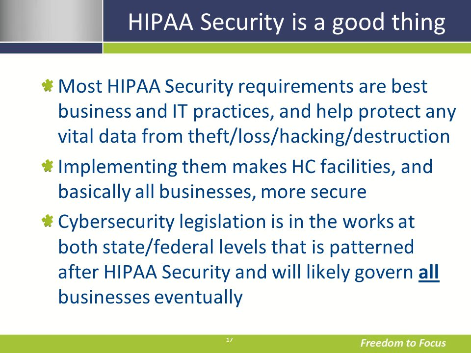 17 HIPAA Security is a good thing Most HIPAA Security requirements are best business and IT practices, and help protect any vital data from theft/loss