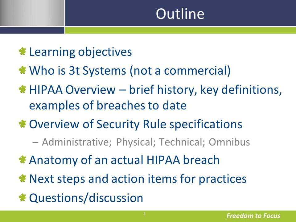 2 Outline Learning objectives Who is 3t Systems (not a commercial) HIPAA Overview – brief history, key definitions, examples of breaches to date Overview of Security Rule specifications –Administrative; Physical; Technical; Omnibus Anatomy of an actual HIPAA breach Next steps and action items for practices Questions/discussion