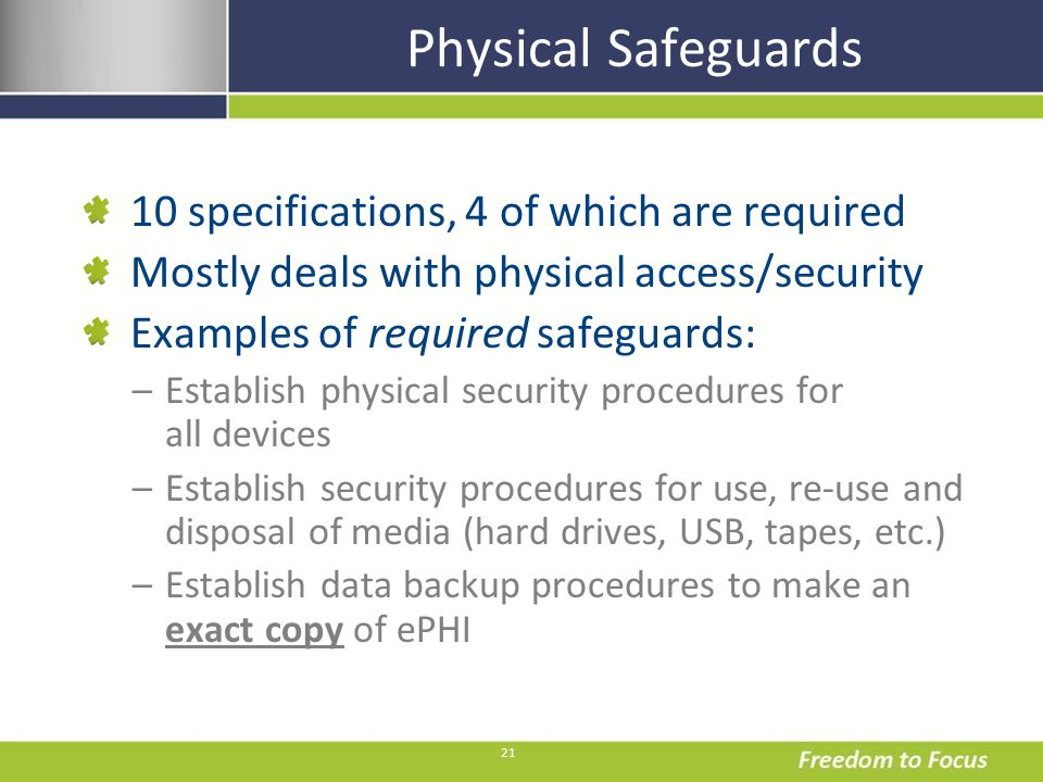 21 Physical Safeguards 10 specifications, 4 of which are required Mostly deals with physical access/security Examples of required safeguards: –Establi