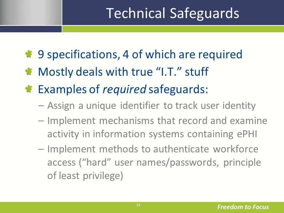 22 Technical Safeguards 9 specifications, 4 of which are required Mostly deals with true I.T. stuff Examples of required safeguards: –Assign a unique