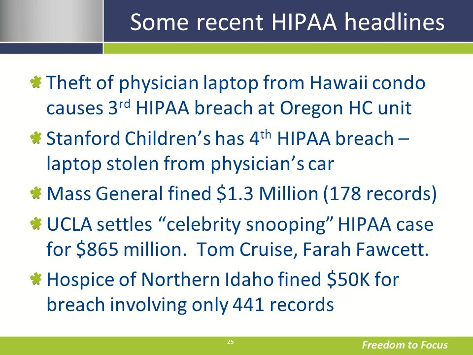 25 Some recent HIPAA headlines Theft of physician laptop from Hawaii condo causes 3 rd HIPAA breach at Oregon HC unit Stanford Childrens has 4 th HIPAA breach – laptop stolen from physicians car Mass General fined $1.3 Million (178 records) UCLA settles celebrity snooping HIPAA case for $865 million.