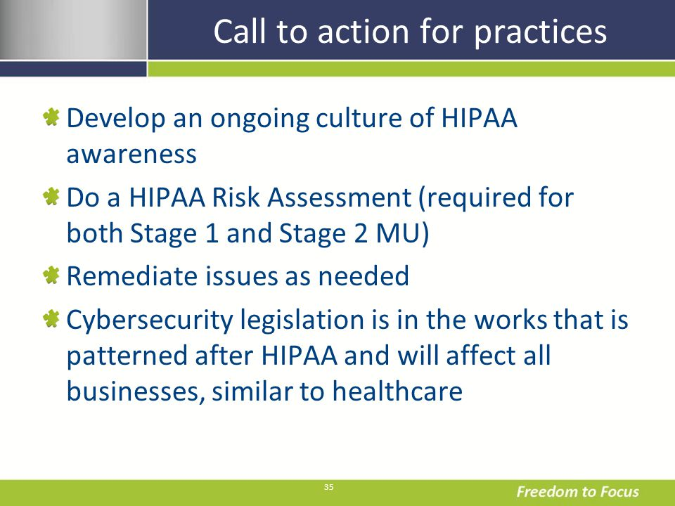 35 Call to action for practices Develop an ongoing culture of HIPAA awareness Do a HIPAA Risk Assessment (required for both Stage 1 and Stage 2 MU) Remediate issues as needed Cybersecurity legislation is in the works that is patterned after HIPAA and will affect all businesses, similar to healthcare