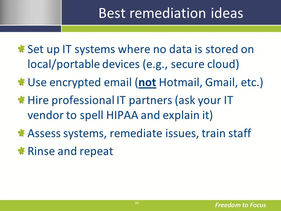 37 Best remediation ideas Set up IT systems where no data is stored on local/portable devices (e.g., secure cloud) Use encrypted email (not Hotmail, Gmail, etc.) Hire professional IT partners (ask your IT vendor to spell HIPAA and explain it) Assess systems, remediate issues, train staff Rinse and repeat
