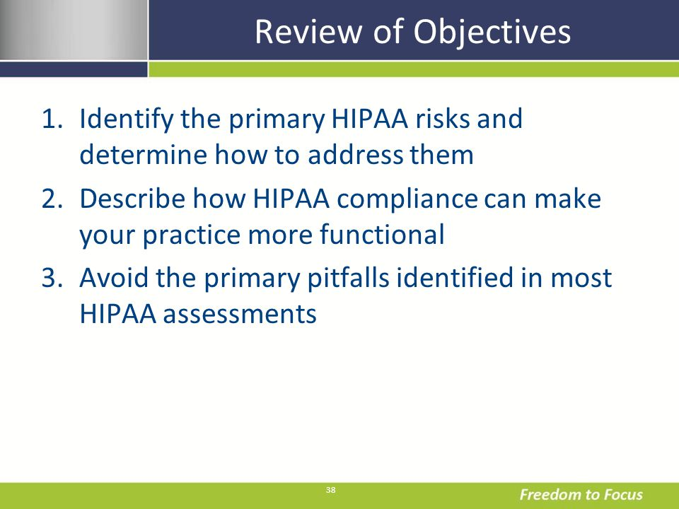 38 Review of Objectives 1.Identify the primary HIPAA risks and determine how to address them 2.Describe how HIPAA compliance can make your practice more functional 3.Avoid the primary pitfalls identified in most HIPAA assessments