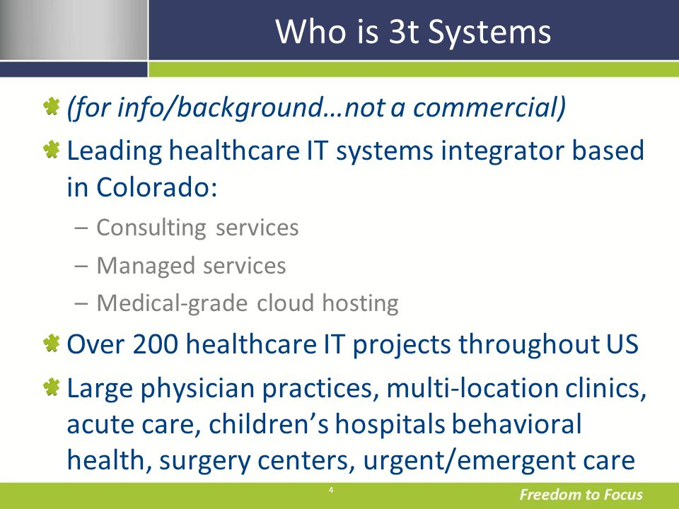 4 Who is 3t Systems (for info/background…not a commercial) Leading healthcare IT systems integrator based in Colorado: –Consulting services –Managed s