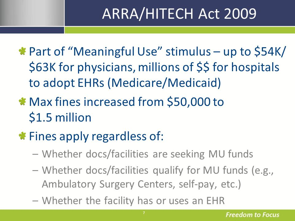 7 ARRA/HITECH Act 2009 Part of Meaningful Use stimulus – up to $54K/ $63K for physicians, millions of $$ for hospitals to adopt EHRs (Medicare/Medicai
