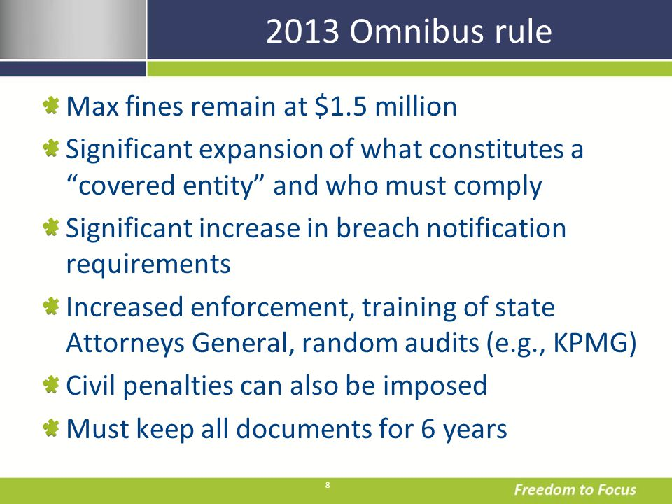 8 2013 Omnibus rule Max fines remain at $1.5 million Significant expansion of what constitutes a covered entity and who must comply Significant increase in breach notification requirements Increased enforcement, training of state Attorneys General, random audits (e.g., KPMG) Civil penalties can also be imposed Must keep all documents for 6 years