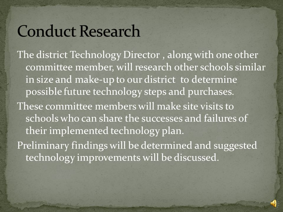 The district Technology Director, along with one other committee member, will research other schools similar in size and make-up to our district to determine possible future technology steps and purchases.