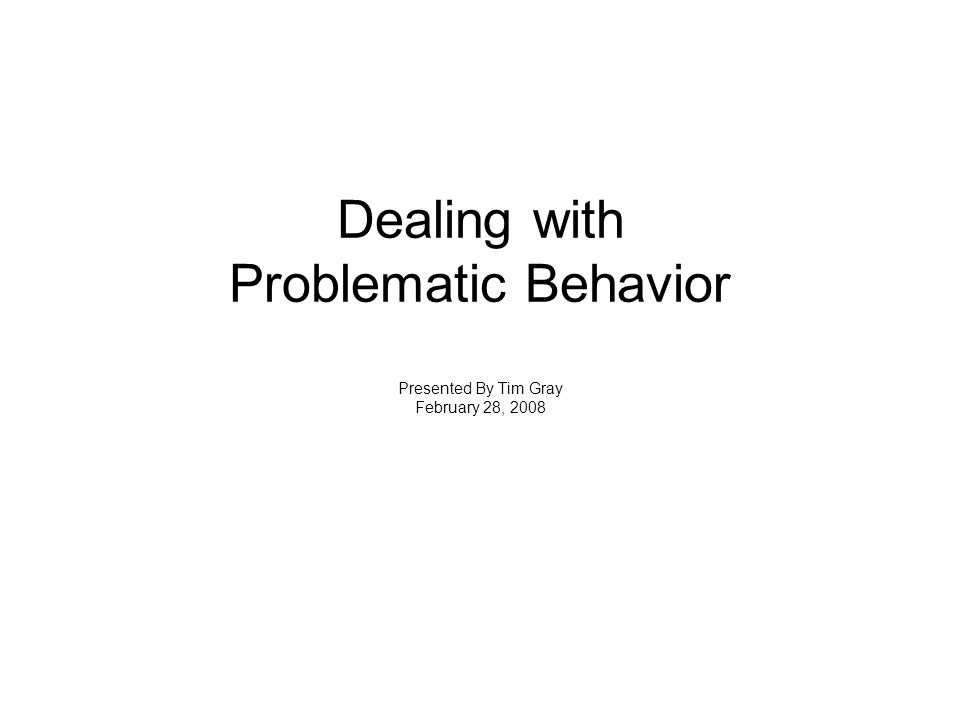 Dealing with Problematic Behavior Presented By Tim Gray February 28, 2008