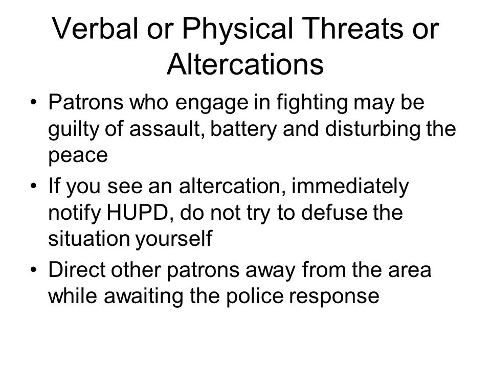Verbal or Physical Threats or Altercations Patrons who engage in fighting may be guilty of assault, battery and disturbing the peace If you see an altercation, immediately notify HUPD, do not try to defuse the situation yourself Direct other patrons away from the area while awaiting the police response