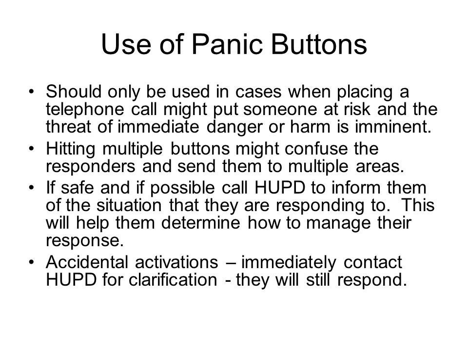 Use of Panic Buttons Should only be used in cases when placing a telephone call might put someone at risk and the threat of immediate danger or harm is imminent.
