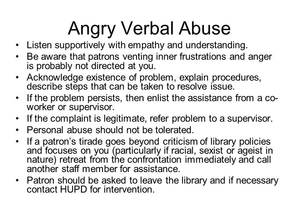 Angry Verbal Abuse Listen supportively with empathy and understanding. Be aware that patrons venting inner frustrations and anger is probably not dire