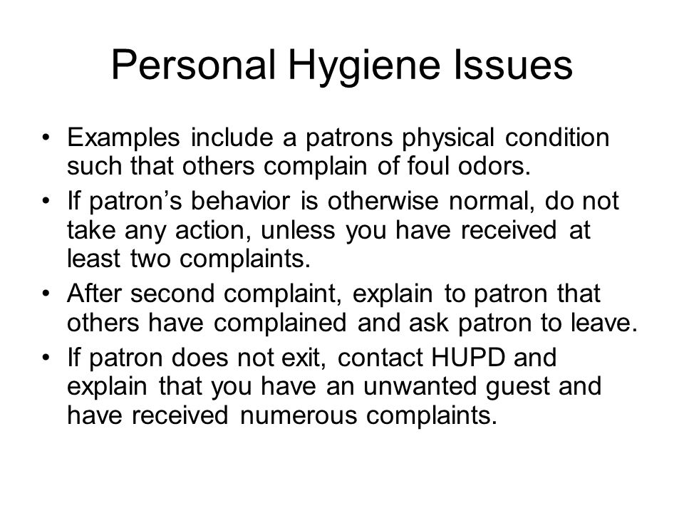 Personal Hygiene Issues Examples include a patrons physical condition such that others complain of foul odors.