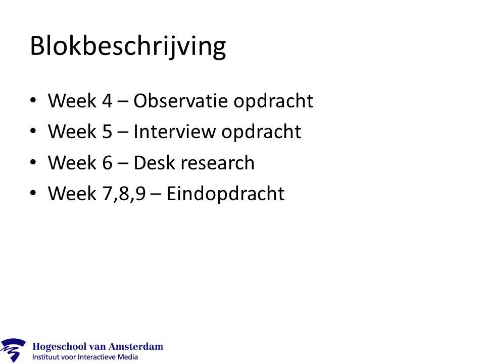 Blokbeschrijving Week 4 – Observatie opdracht Week 5 – Interview opdracht Week 6 – Desk research Week 7,8,9 – Eindopdracht