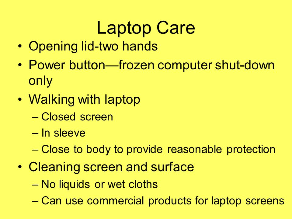 Laptop Care Opening lid-two hands Power buttonfrozen computer shut-down only Walking with laptop –Closed screen –In sleeve –Close to body to provide reasonable protection Cleaning screen and surface –No liquids or wet cloths –Can use commercial products for laptop screens
