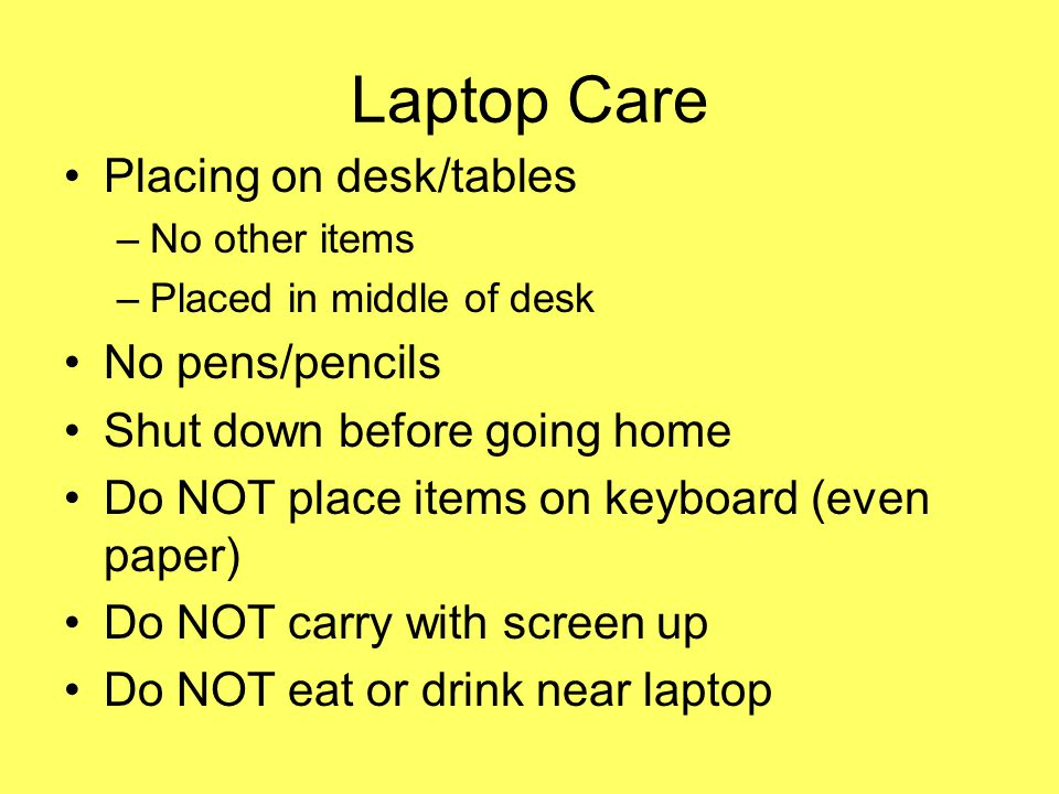 Laptop Care Placing on desk/tables –No other items –Placed in middle of desk No pens/pencils Shut down before going home Do NOT place items on keyboard (even paper) Do NOT carry with screen up Do NOT eat or drink near laptop