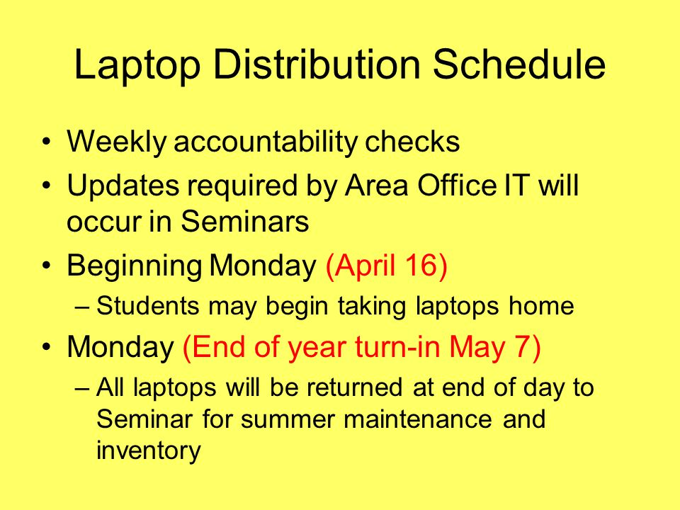Laptop Distribution Schedule Weekly accountability checks Updates required by Area Office IT will occur in Seminars Beginning Monday (April 16) –Stude