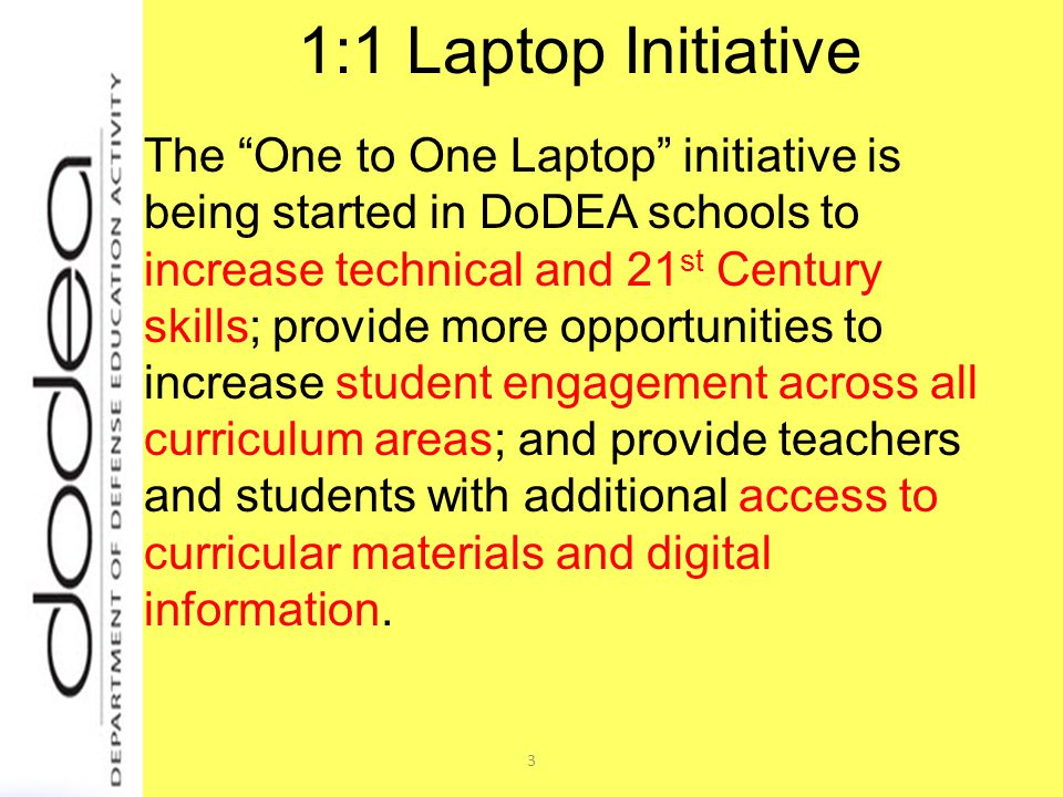 3 1:1 Laptop Initiative The One to One Laptop initiative is being started in DoDEA schools to increase technical and 21 st Century skills; provide more opportunities to increase student engagement across all curriculum areas; and provide teachers and students with additional access to curricular materials and digital information.