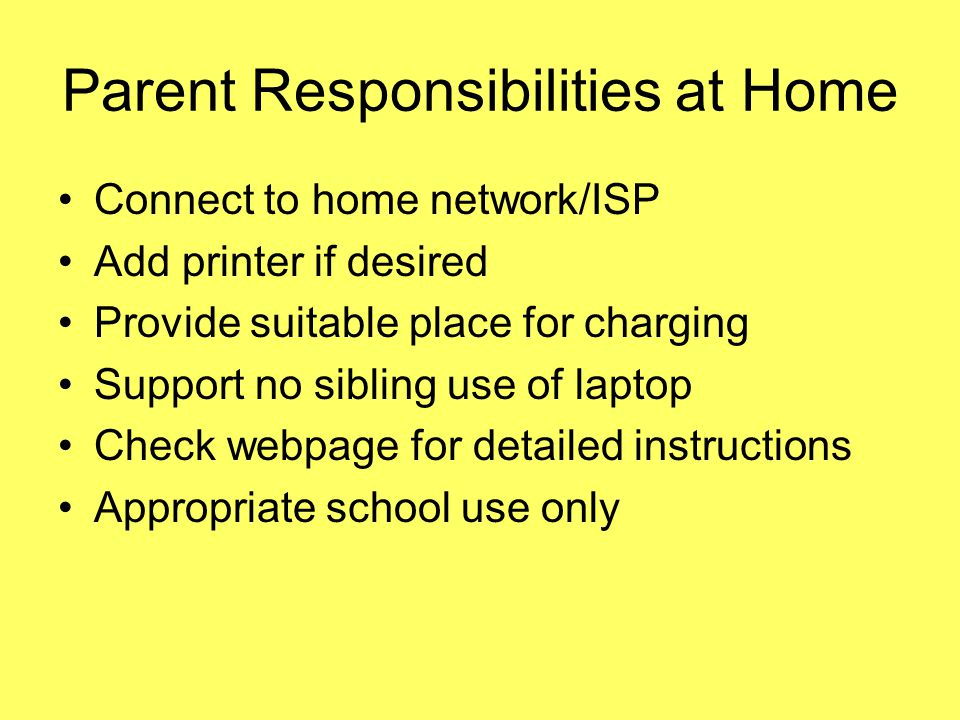 Parent Responsibilities at Home Connect to home network/ISP Add printer if desired Provide suitable place for charging Support no sibling use of laptop Check webpage for detailed instructions Appropriate school use only