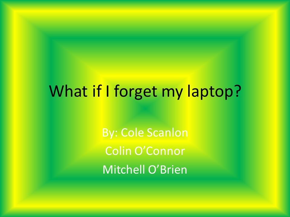 What if I forget my laptop? By: Cole Scanlon Colin OConnor Mitchell OBrien