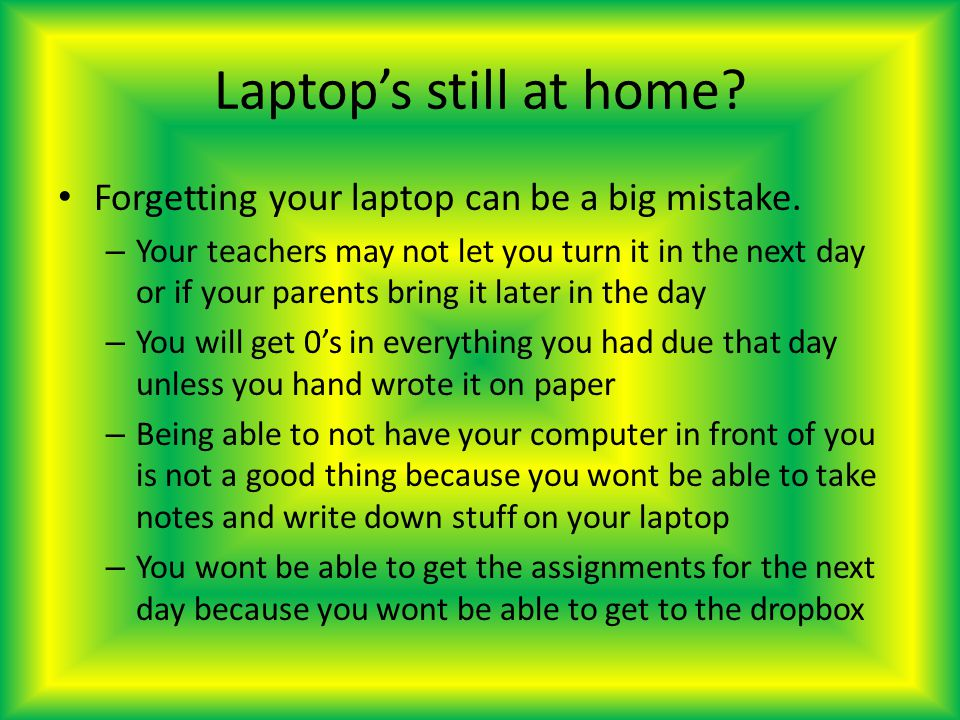 Laptops still at home. Forgetting your laptop can be a big mistake.