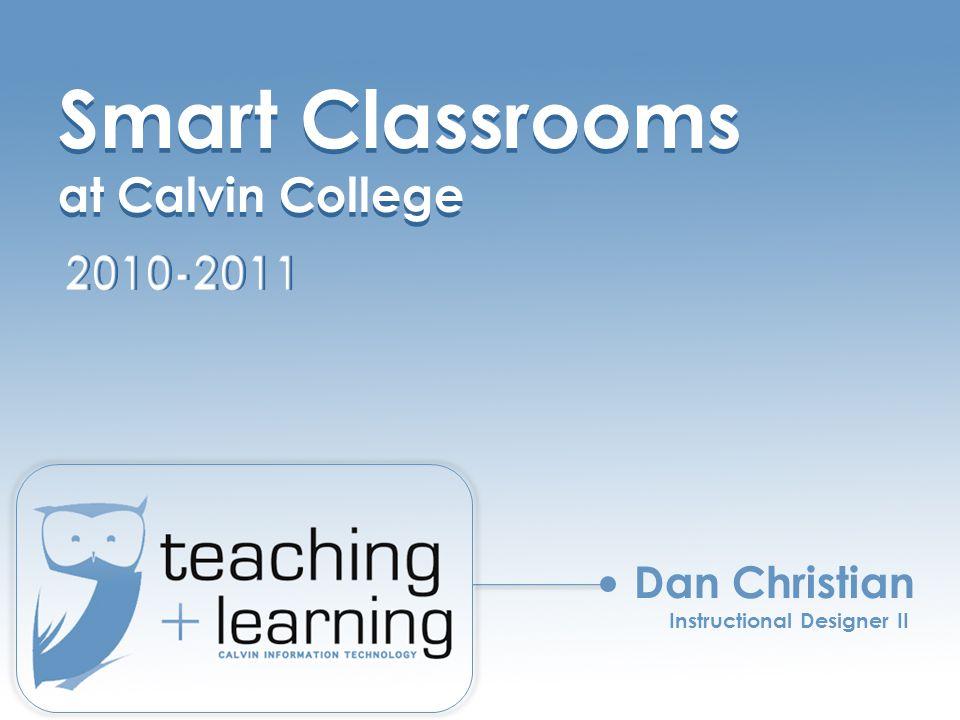 Smart Classrooms at Calvin College Smart Classrooms at Calvin College Dan Christian Instructional Designer II