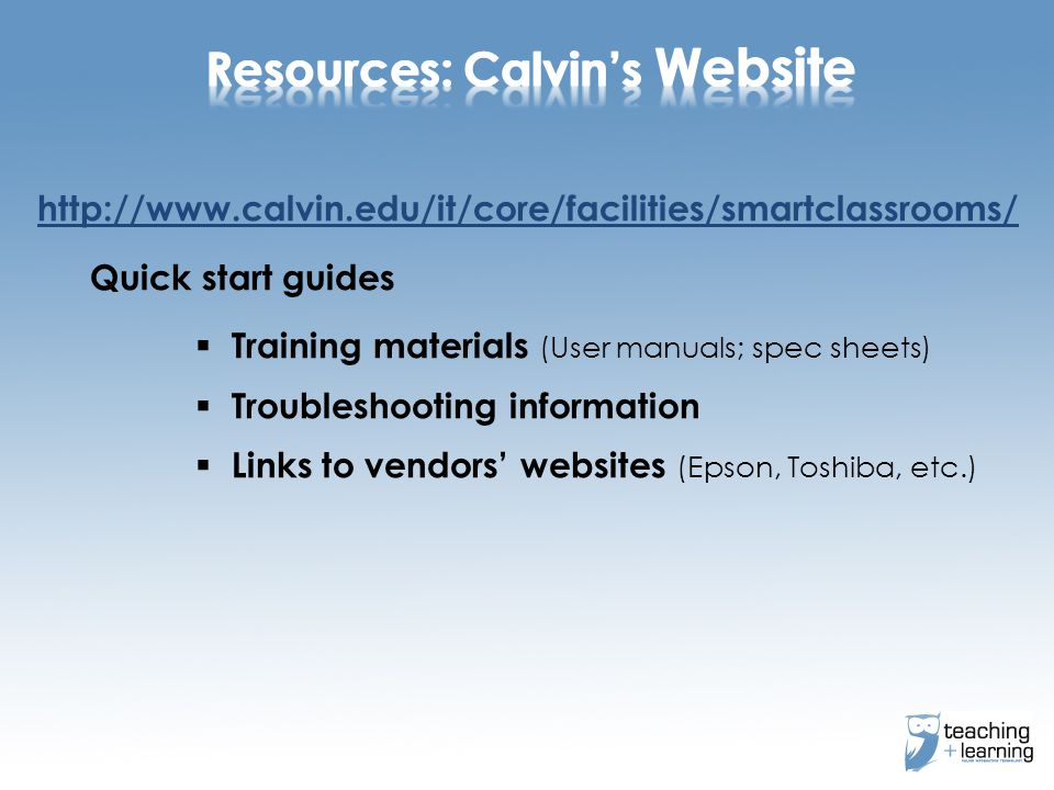 http://www.calvin.edu/it/core/facilities/smartclassrooms/ Quick start guides Training materials (User manuals; spec sheets) Troubleshooting information Links to vendors websites (Epson, Toshiba, etc.)