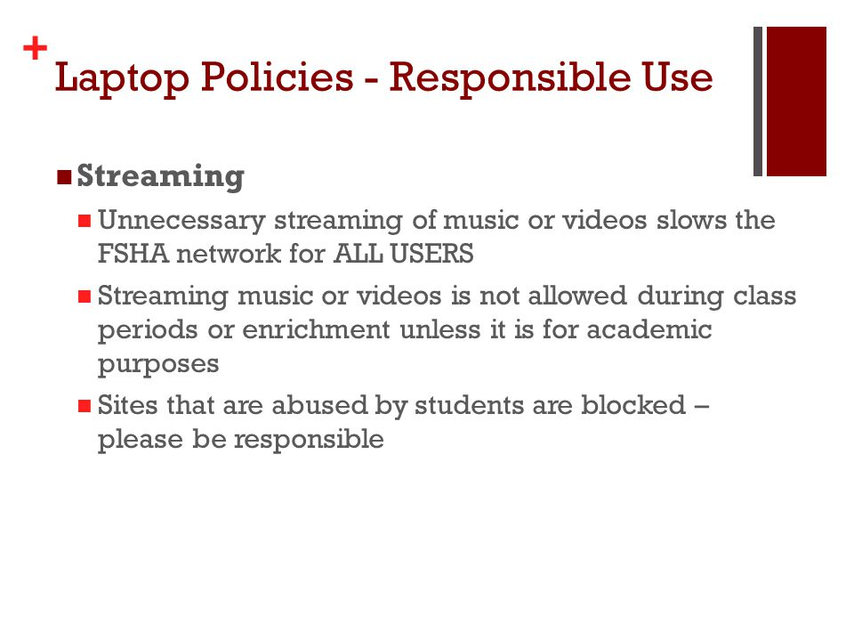 + Laptop Policies - Responsible Use Streaming Unnecessary streaming of music or videos slows the FSHA network for ALL USERS Streaming music or videos