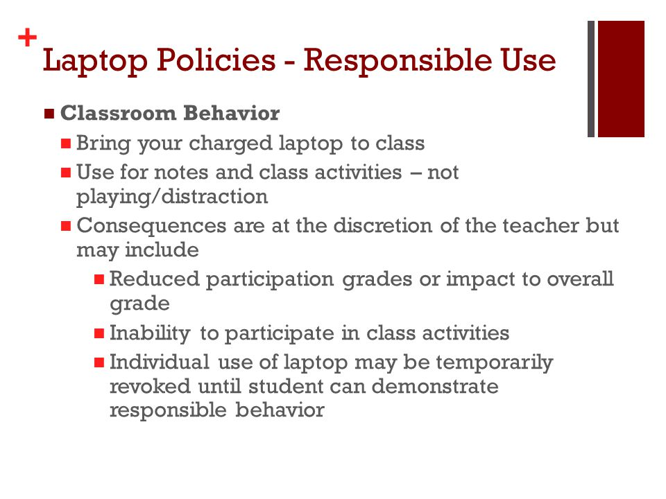 + Laptop Policies - Responsible Use Classroom Behavior Bring your charged laptop to class Use for notes and class activities – not playing/distraction Consequences are at the discretion of the teacher but may include Reduced participation grades or impact to overall grade Inability to participate in class activities Individual use of laptop may be temporarily revoked until student can demonstrate responsible behavior