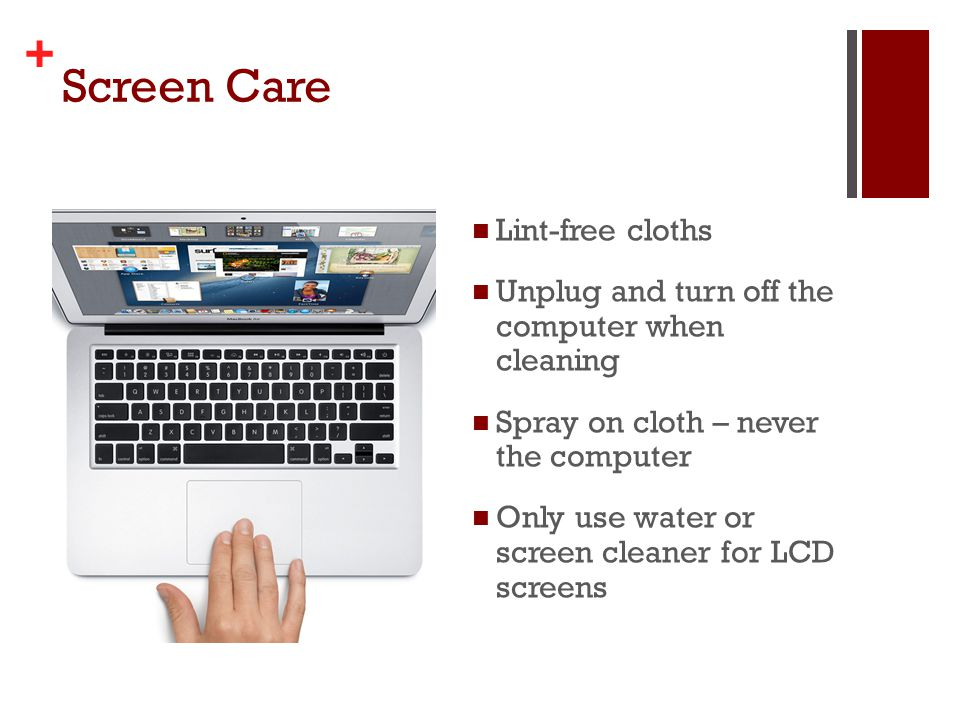 + Screen Care Lint-free cloths Unplug and turn off the computer when cleaning Spray on cloth – never the computer Only use water or screen cleaner for