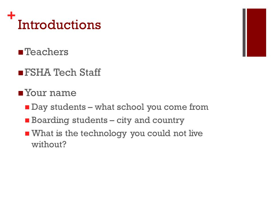 + Introductions Teachers FSHA Tech Staff Your name Day students – what school you come from Boarding students – city and country What is the technology you could not live without?